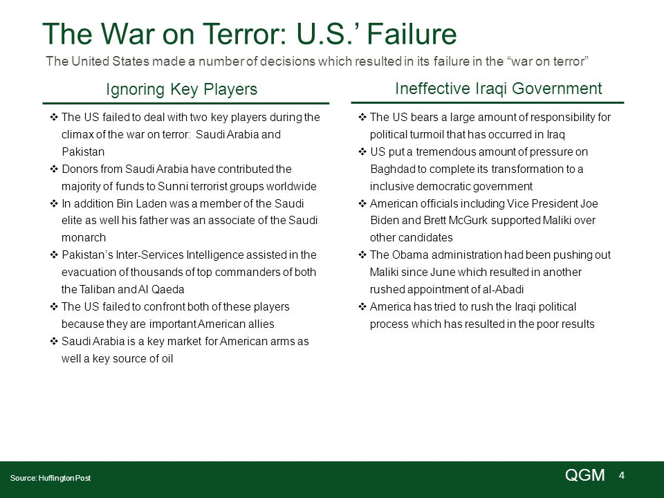 4 QGM The War on Terror: U.S.' Failure The United States made a number of decisions which resulted in its failure in the war on terror Ignoring Key Players Ineffective Iraqi Government Source: Huffington Post  The US failed to deal with two key players during the climax of the war on terror: Saudi Arabia and Pakistan  Donors from Saudi Arabia have contributed the majority of funds to Sunni terrorist groups worldwide  In addition Bin Laden was a member of the Saudi elite as well his father was an associate of the Saudi monarch  Pakistan's Inter-Services Intelligence assisted in the evacuation of thousands of top commanders of both the Taliban and Al Qaeda  The US failed to confront both of these players because they are important American allies  Saudi Arabia is a key market for American arms as well a key source of oil  The US bears a large amount of responsibility for political turmoil that has occurred in Iraq  US put a tremendous amount of pressure on Baghdad to complete its transformation to a inclusive democratic government  American officials including Vice President Joe Biden and Brett McGurk supported Maliki over other candidates  The Obama administration had been pushing out Maliki since June which resulted in another rushed appointment of al-Abadi  America has tried to rush the Iraqi political process which has resulted in the poor results