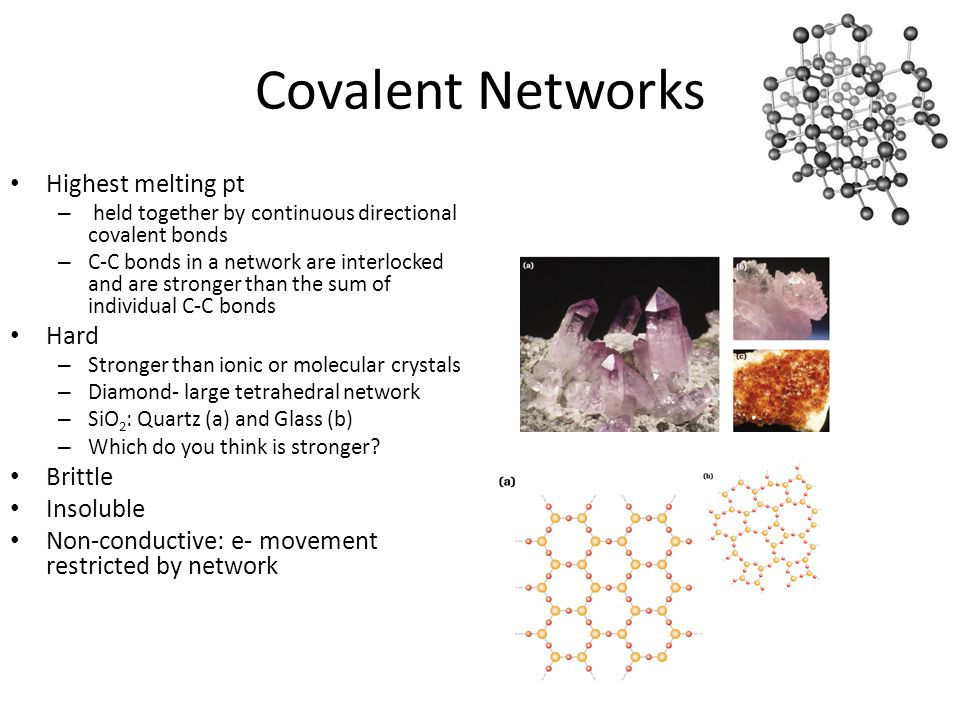 Covalent Networks Highest melting pt – held together by continuous directional covalent bonds – C-C bonds in a network are interlocked and are stronger than the sum of individual C-C bonds Hard – Stronger than ionic or molecular crystals – Diamond- large tetrahedral network – SiO 2 : Quartz (a) and Glass (b) – Which do you think is stronger.