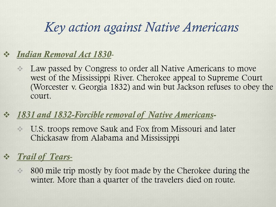 Veto Power- Used to crush Nat'l Bank Indian Removal Act- forced removal of NA west of Mississippi Spoils System- Giving positions to your supporters Trail of Tears- Cherokee make forced deadly trip Tariff of 1832- Willing to use force to make S.