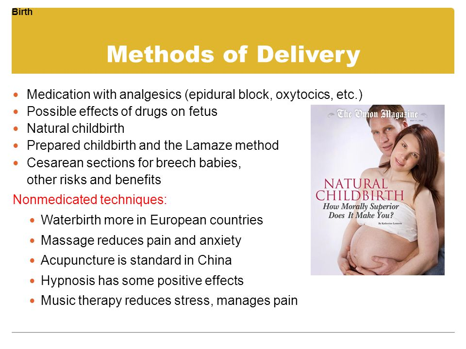 Methods of Delivery Medication with analgesics (epidural block, oxytocics, etc.) Possible effects of drugs on fetus Natural childbirth Prepared childb