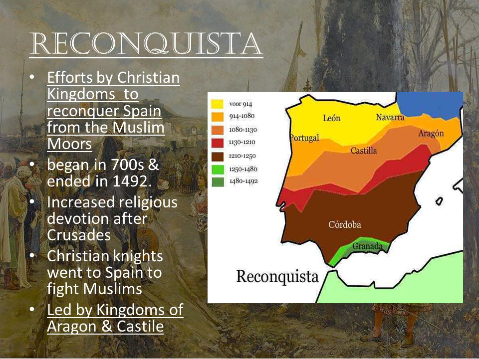 Reconquista Efforts by Christian Kingdoms to reconquer Spain from the Muslim Moors began in 700s & ended in 1492.