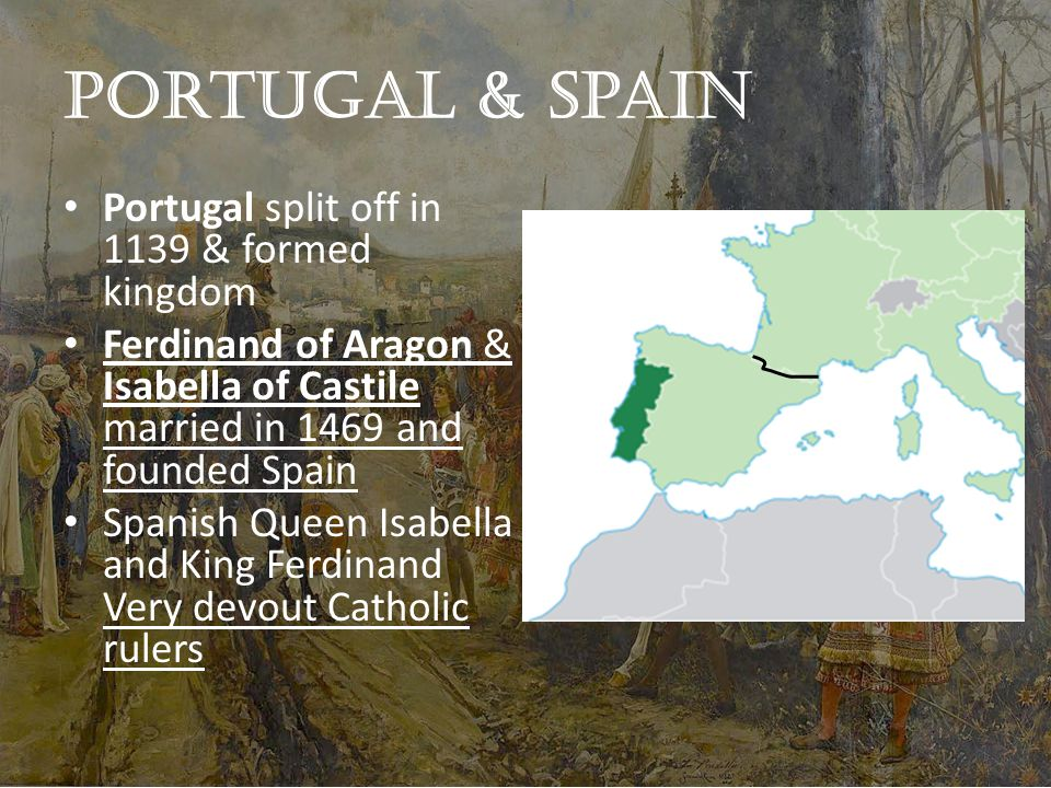 Portugal & Spain Portugal split off in 1139 & formed kingdom Ferdinand of Aragon & Isabella of Castile married in 1469 and founded Spain Spanish Queen Isabella and King Ferdinand Very devout Catholic rulers