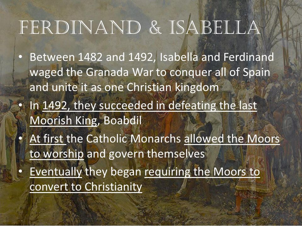 Ferdinand & Isabella Between 1482 and 1492, Isabella and Ferdinand waged the Granada War to conquer all of Spain and unite it as one Christian kingdom In 1492, they succeeded in defeating the last Moorish King, Boabdil At first the Catholic Monarchs allowed the Moors to worship and govern themselves Eventually they began requiring the Moors to convert to Christianity