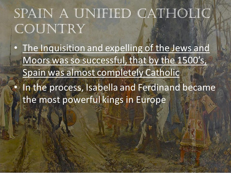 Spain a unified Catholic country The Inquisition and expelling of the Jews and Moors was so successful, that by the 1500's, Spain was almost completely Catholic In the process, Isabella and Ferdinand became the most powerful kings in Europe