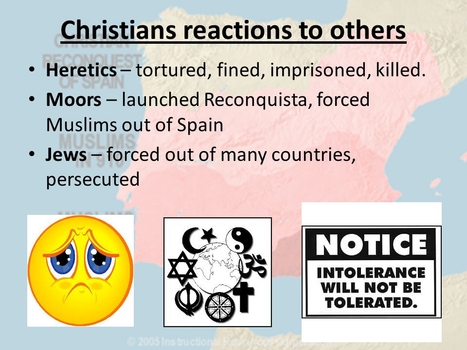 Christians reactions to others Heretics – tortured, fined, imprisoned, killed.