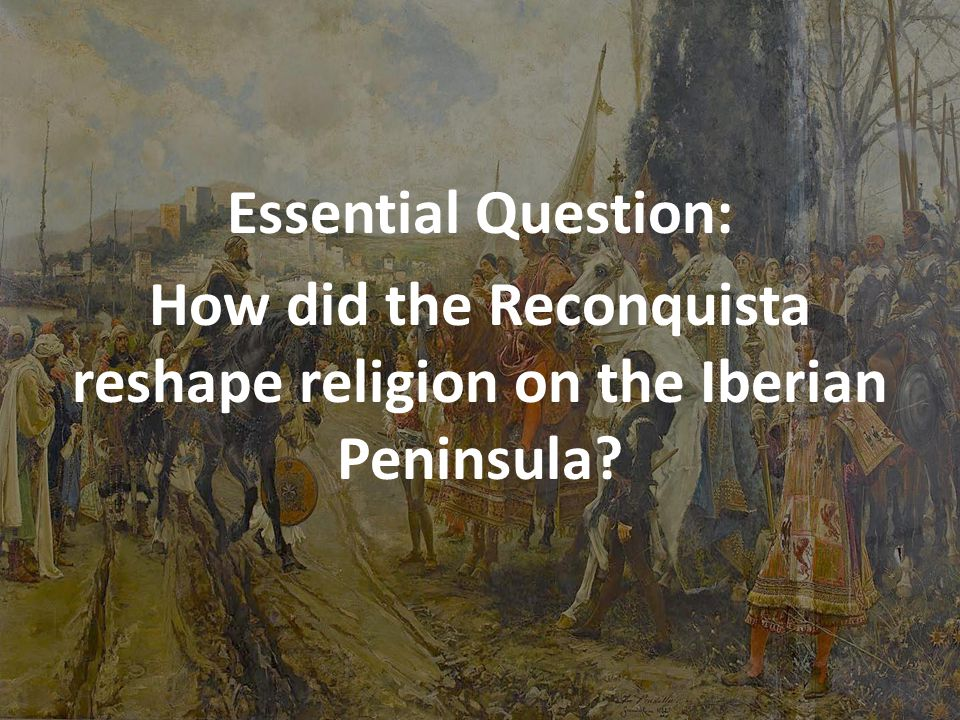 Essential Question: How did the Reconquista reshape religion on the Iberian Peninsula?