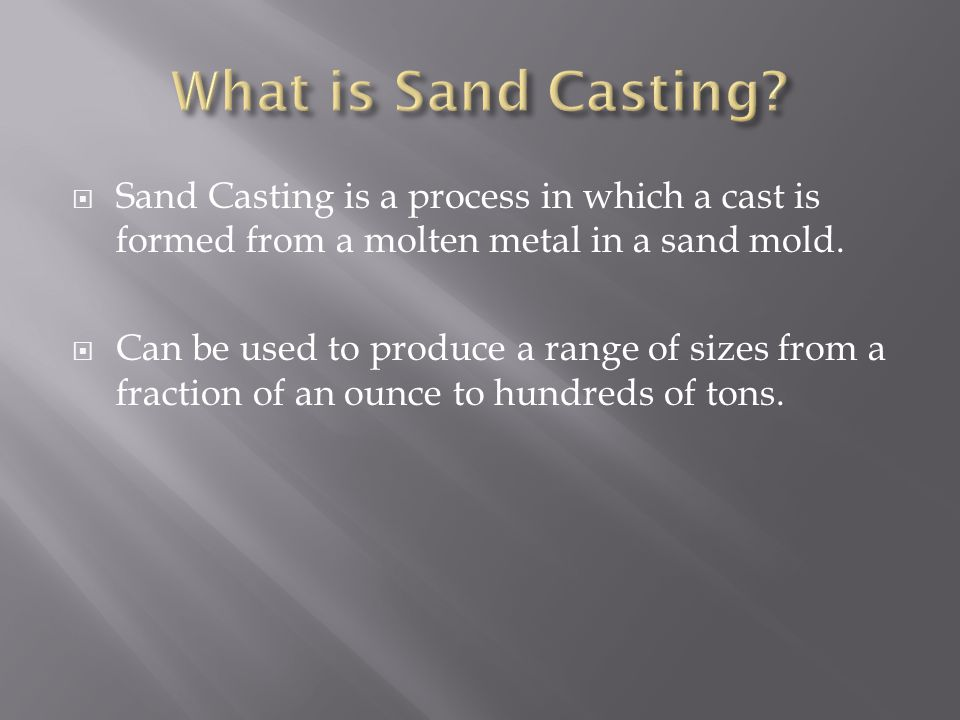 Sand Casting is a process in which a cast is formed from a molten metal in a sand mold.
