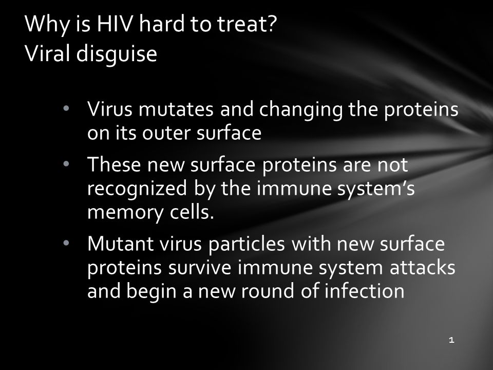 Why is HIV hard to treat? Viral disguise Virus mutates and changing the proteins on its outer surface These new surface proteins are not recognized by