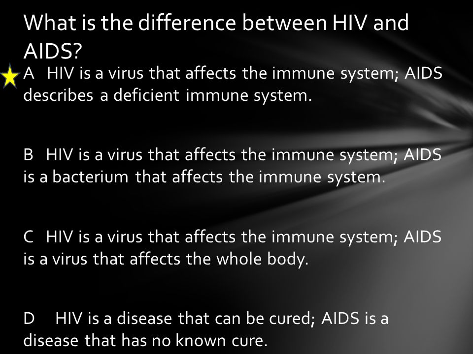 A HIV is a virus that affects the immune system; AIDS describes a deficient immune system. B HIV is a virus that affects the immune system; AIDS is a