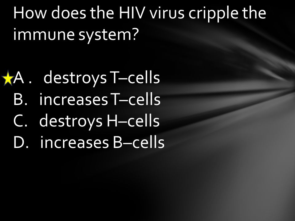 How does the HIV virus cripple the immune system? A. destroys T–cells B. increases T–cells C. destroys H–cells D. increases B–cells