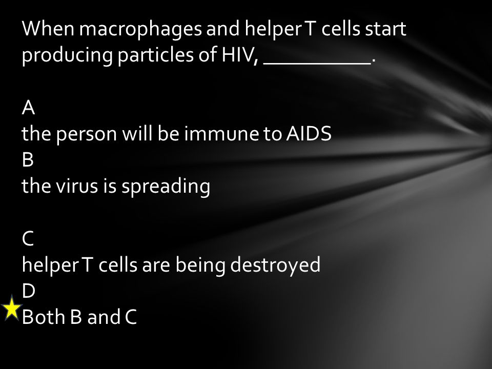 When macrophages and helper T cells start producing particles of HIV, __________. A the person will be immune to AIDS B the virus is spreading C helpe