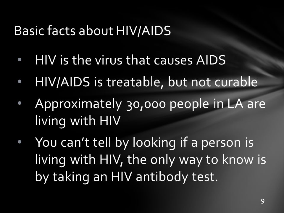 Basic facts about HIV/AIDS HIV is the virus that causes AIDS HIV/AIDS is treatable, but not curable Approximately 30,000 people in LA are living with