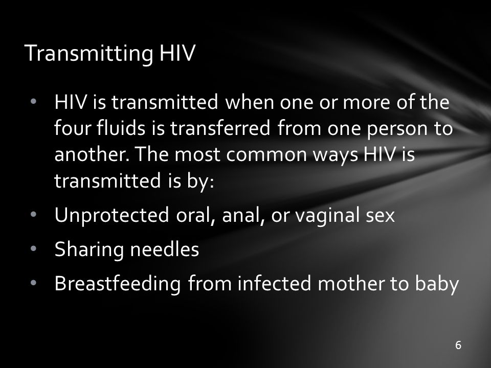Transmitting HIV HIV is transmitted when one or more of the four fluids is transferred from one person to another. The most common ways HIV is transmi