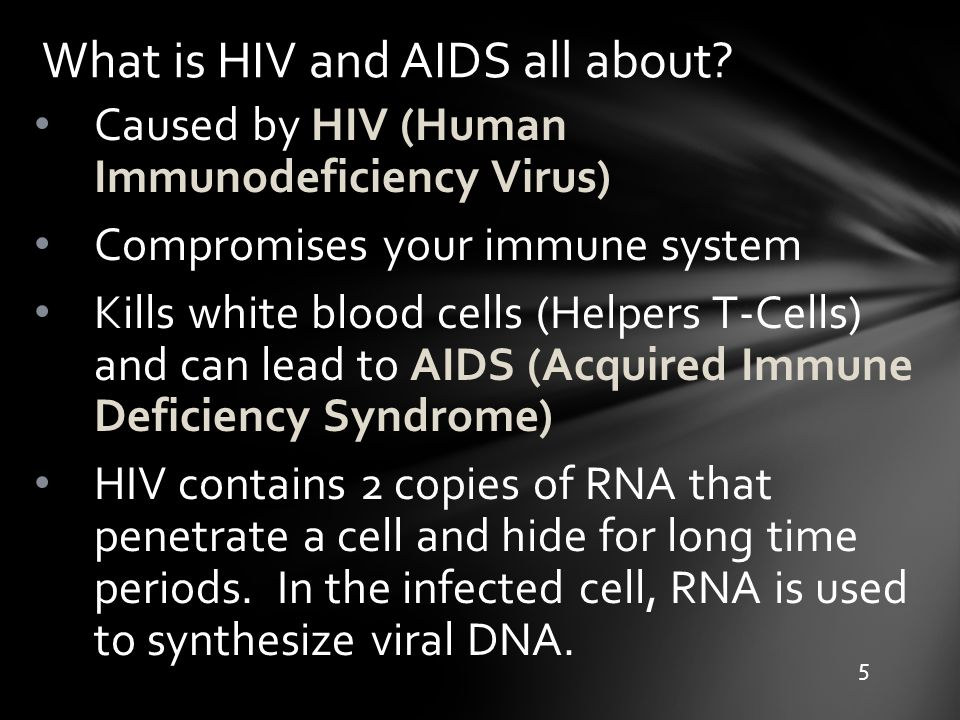 What is HIV and AIDS all about? Caused by HIV (Human Immunodeficiency Virus) Compromises your immune system Kills white blood cells (Helpers T-Cells)