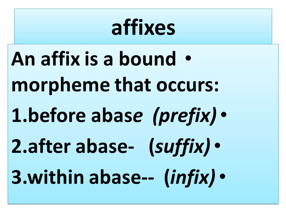 affixes An affix is a bound morpheme that occurs: 1.before abase (prefix) 2.after abase- (suffix) 3.within abase-- (infix) An affix is a bound morpheme that occurs: 1.before abase (prefix) 2.after abase- (suffix) 3.within abase-- (infix)