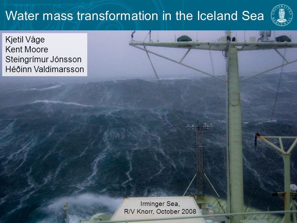Water mass transformation in the Iceland Sea Irminger Sea, R/V Knorr, October 2008 Kjetil Våge Kent Moore Steingrímur Jónsson Héðinn Valdimarsson