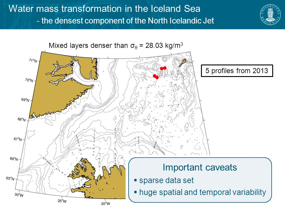 Water mass transformation in the Iceland Sea - the densest component of the North Icelandic Jet Mixed layers denser than σ θ = 28.03 kg/m 3 5 profiles from 2013 Important caveats  sparse data set  huge spatial and temporal variability