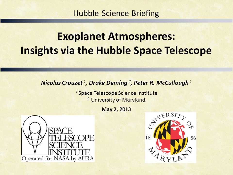 Exoplanet Atmospheres: Insights via the Hubble Space Telescope Nicolas Crouzet 1, Drake Deming 2, Peter R. McCullough 1 1 Space Telescope Science Inst