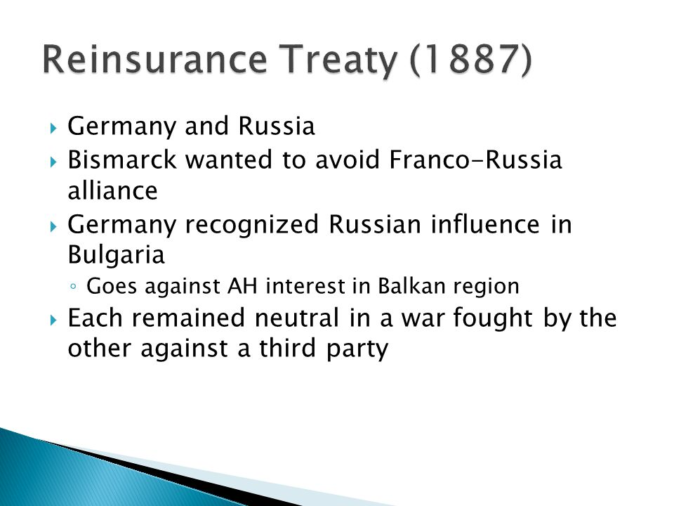  Germany and Russia  Bismarck wanted to avoid Franco-Russia alliance  Germany recognized Russian influence in Bulgaria ◦ Goes against AH interest in Balkan region  Each remained neutral in a war fought by the other against a third party