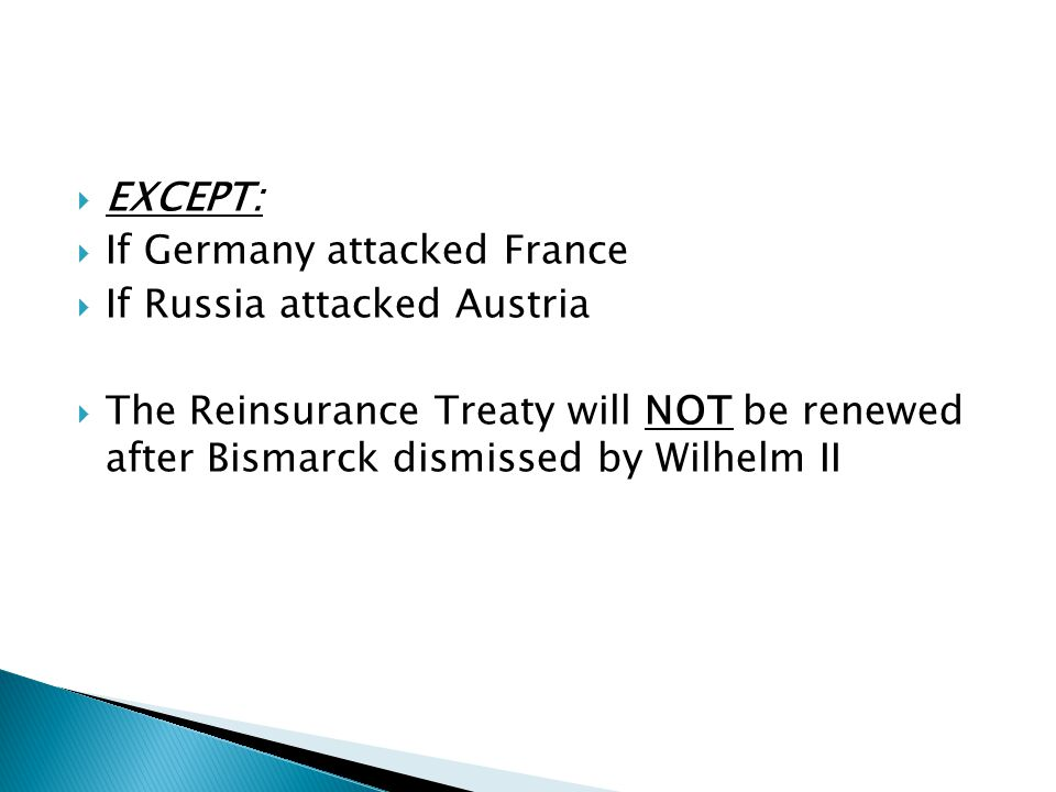  EXCEPT:  If Germany attacked France  If Russia attacked Austria  The Reinsurance Treaty will NOT be renewed after Bismarck dismissed by Wilhelm II