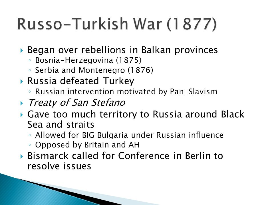  Began over rebellions in Balkan provinces ◦ Bosnia-Herzegovina (1875) ◦ Serbia and Montenegro (1876)  Russia defeated Turkey ◦ Russian intervention motivated by Pan-Slavism  Treaty of San Stefano  Gave too much territory to Russia around Black Sea and straits ◦ Allowed for BIG Bulgaria under Russian influence ◦ Opposed by Britain and AH  Bismarck called for Conference in Berlin to resolve issues