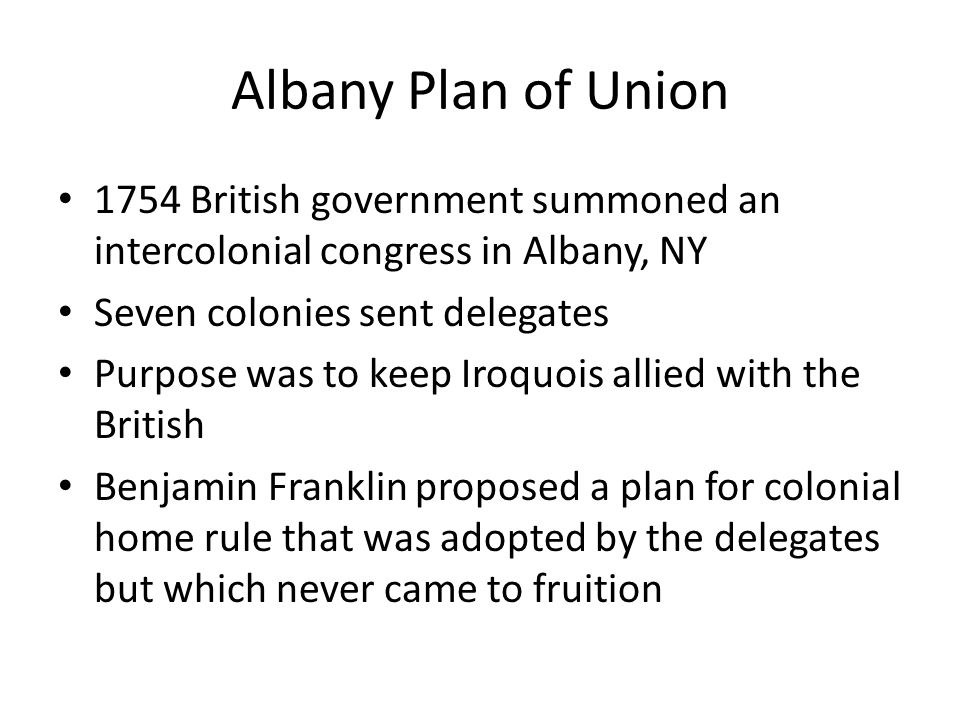 Albany Plan of Union 1754 British government summoned an intercolonial congress in Albany, NY Seven colonies sent delegates Purpose was to keep Iroquo