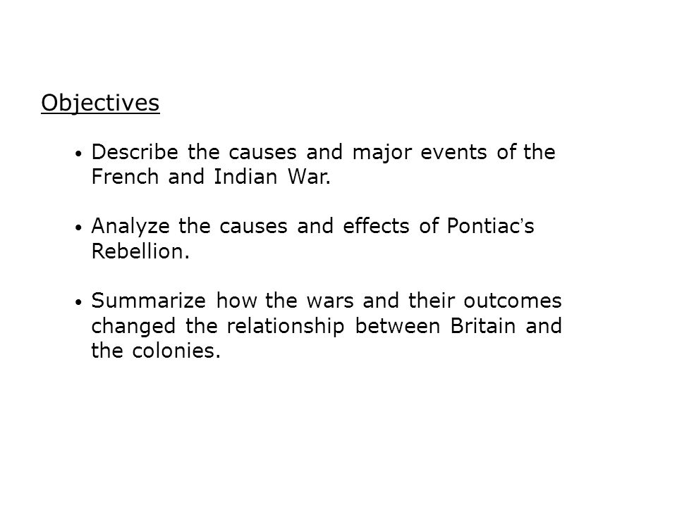 Describe the causes and major events of the French and Indian War. Analyze the causes and effects of Pontiac's Rebellion. Summarize how the wars and t