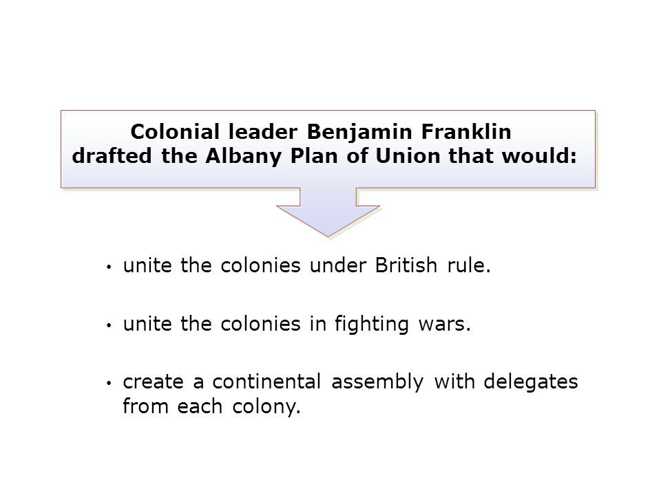 unite the colonies under British rule. unite the colonies in fighting wars. create a continental assembly with delegates from each colony. Colonial le