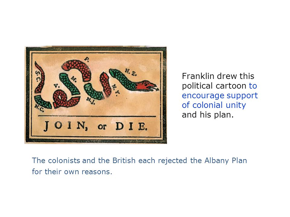Franklin drew this political cartoon to encourage support of colonial unity and his plan. The colonists and the British each rejected the Albany Plan