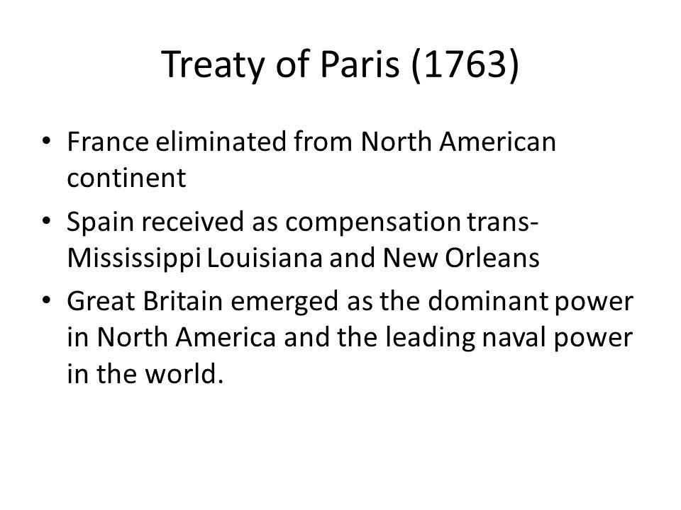 Treaty of Paris (1763) France eliminated from North American continent Spain received as compensation trans- Mississippi Louisiana and New Orleans Gre