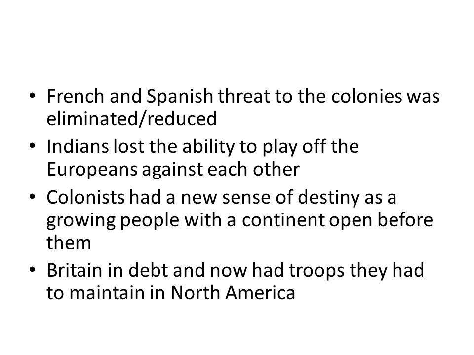 French and Spanish threat to the colonies was eliminated/reduced Indians lost the ability to play off the Europeans against each other Colonists had a