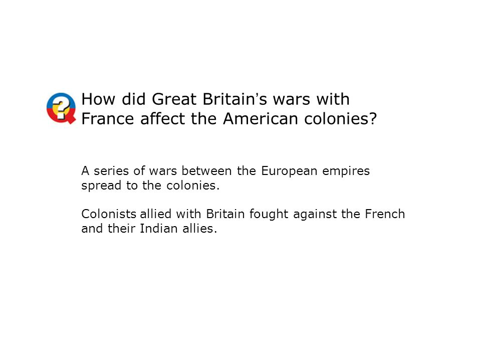 How did Great Britain's wars with France affect the American colonies? A series of wars between the European empires spread to the colonies. Colonists