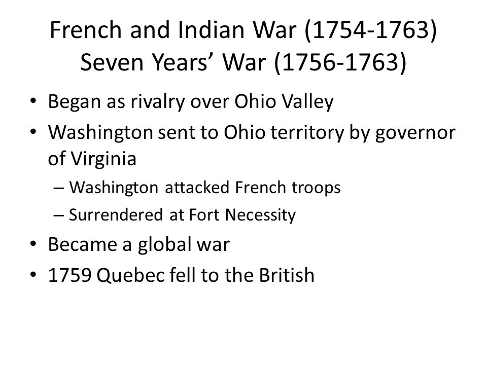 French and Indian War (1754-1763) Seven Years' War (1756-1763) Began as rivalry over Ohio Valley Washington sent to Ohio territory by governor of Virg