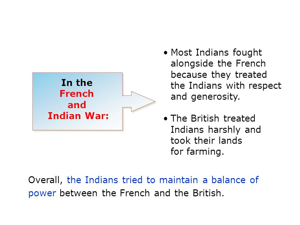 Overall, the Indians tried to maintain a balance of power between the French and the British. In the French and Indian War: Most Indians fought alongs