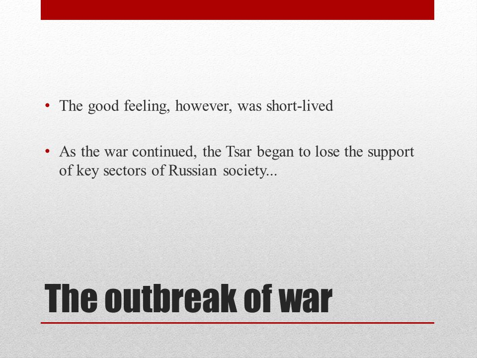 The outbreak of war The good feeling, however, was short-lived As the war continued, the Tsar began to lose the support of key sectors of Russian soci