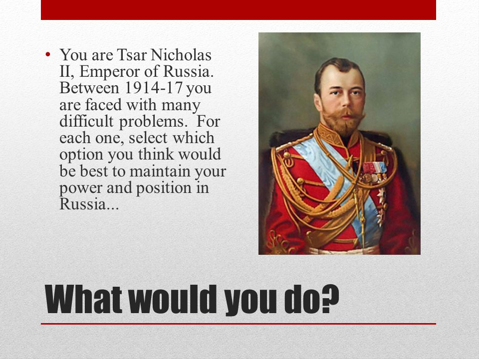 What would you do? You are Tsar Nicholas II, Emperor of Russia. Between 1914-17 you are faced with many difficult problems. For each one, select which