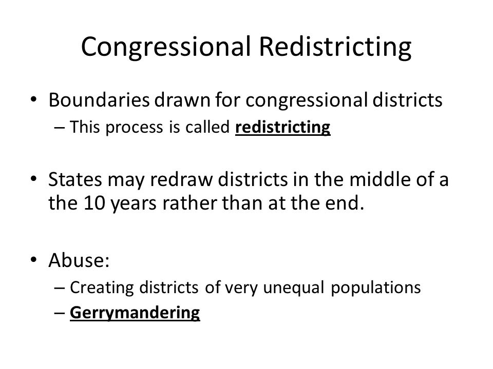 Congressional Redistricting Boundaries drawn for congressional districts – This process is called redistricting States may redraw districts in the middle of a the 10 years rather than at the end.