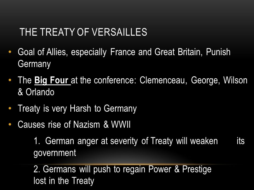 THE TREATY OF VERSAILLES Goal of Allies, especially France and Great Britain, Punish Germany The Big Four at the conference: Clemenceau, George, Wilso