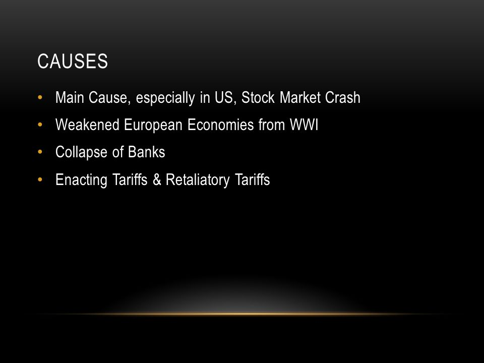 CAUSES Main Cause, especially in US, Stock Market Crash Weakened European Economies from WWI Collapse of Banks Enacting Tariffs & Retaliatory Tariffs