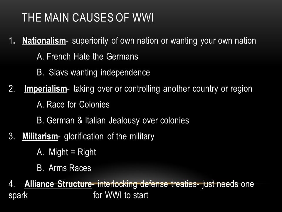 THE MAIN CAUSES OF WWI 1. Nationalism - superiority of own nation or wanting your own nation A. French Hate the Germans B. Slavs wanting independence