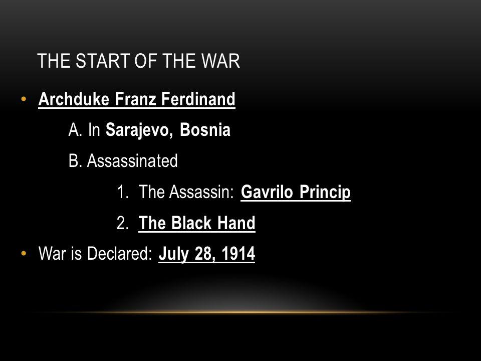 THE START OF THE WAR Archduke Franz Ferdinand A. In Sarajevo, Bosnia B. Assassinated 1. The Assassin: Gavrilo Princip 2. The Black Hand War is Declare