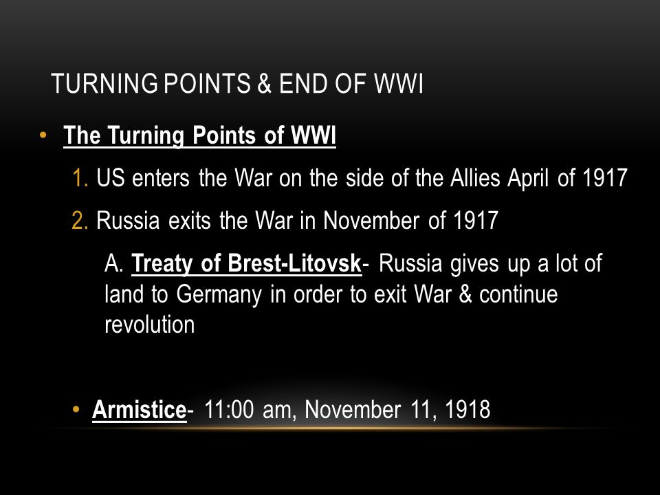 TURNING POINTS & END OF WWI The Turning Points of WWI 1.US enters the War on the side of the Allies April of 1917 2.Russia exits the War in November o