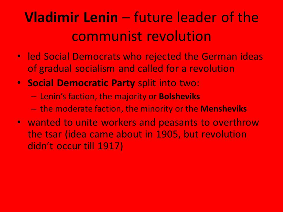 Vladimir Lenin – future leader of the communist revolution led Social Democrats who rejected the German ideas of gradual socialism and called for a revolution Social Democratic Party split into two: – Lenin's faction, the majority or Bolsheviks – the moderate faction, the minority or the Mensheviks wanted to unite workers and peasants to overthrow the tsar (idea came about in 1905, but revolution didn't occur till 1917)