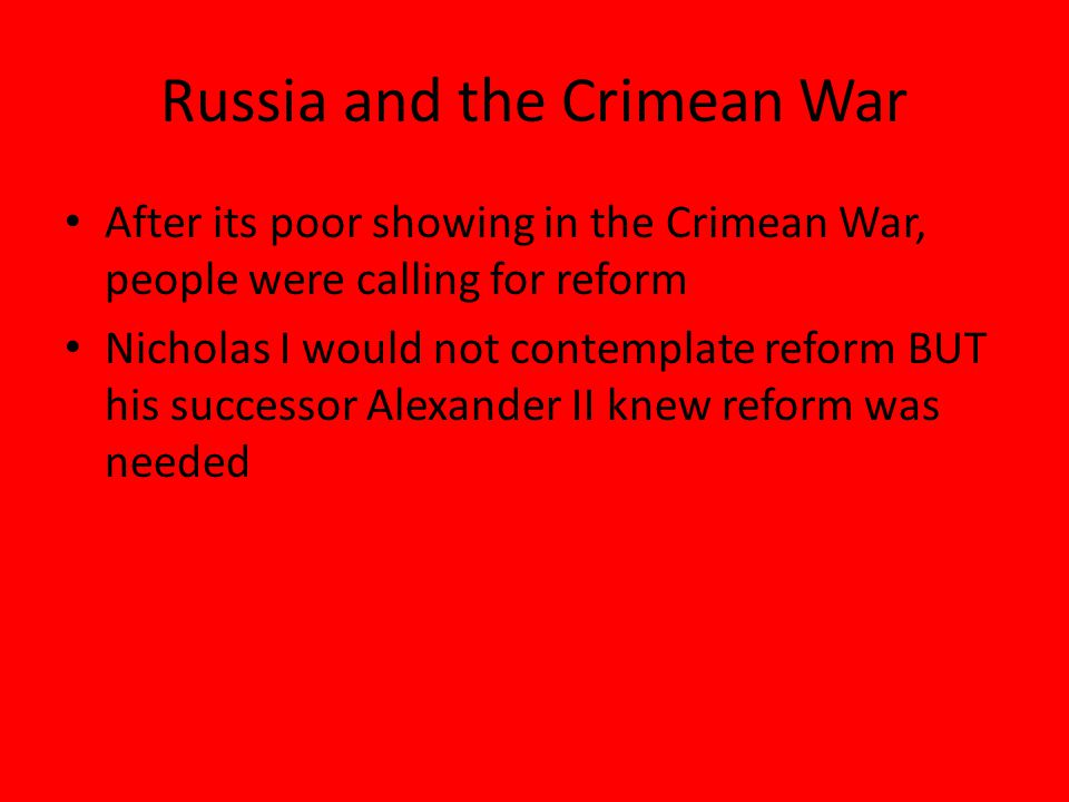 Russia and the Crimean War After its poor showing in the Crimean War, people were calling for reform Nicholas I would not contemplate reform BUT his successor Alexander II knew reform was needed