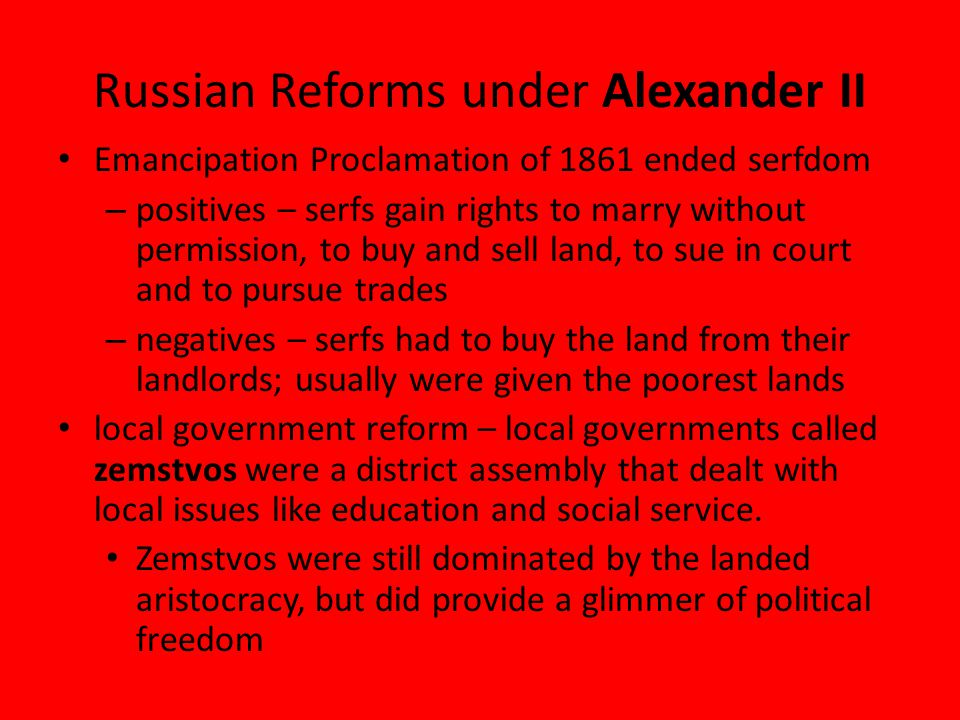 Russian Reforms under Alexander II Emancipation Proclamation of 1861 ended serfdom – positives – serfs gain rights to marry without permission, to buy and sell land, to sue in court and to pursue trades – negatives – serfs had to buy the land from their landlords; usually were given the poorest lands local government reform – local governments called zemstvos were a district assembly that dealt with local issues like education and social service.