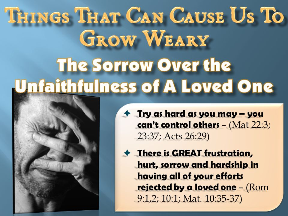  Try as hard as you may – you can't control others – (Mat 22:3; 23:37; Acts 26:29)  There is GREAT frustration, hurt, sorrow and hardship in having all of your efforts rejected by a loved one – (Rom 9:1,2; 10:1; Mat.