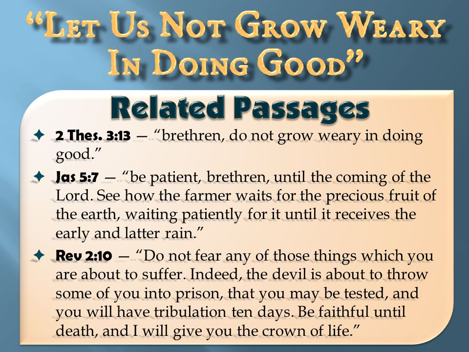  Mat 24:13 — But he who endures to the end shall be saved.  Luke 18:1 — Then He spoke a parable to them, that men always ought to pray and not lose heart,  Heb 12:3 — For consider Him who endured such hostility from sinners against Himself, lest you become weary and discouraged in your souls.
