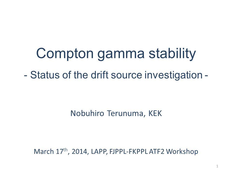 Compton gamma stability - Status of the drift source investigation - Nobuhiro Terunuma, KEK March 17 th, 2014, LAPP, FJPPL-FKPPL ATF2 Workshop 1