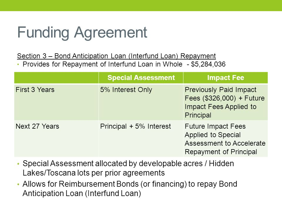 Funding Agreement Special AssessmentImpact Fee First 3 Years5% Interest OnlyPreviously Paid Impact Fees ($326,000) + Future Impact Fees Applied to Principal Next 27 YearsPrincipal + 5% InterestFuture Impact Fees Applied to Special Assessment to Accelerate Repayment of Principal Section 3 – Bond Anticipation Loan (Interfund Loan) Repayment Provides for Repayment of Interfund Loan in Whole - $5,284,036 Special Assessment allocated by developable acres / Hidden Lakes/Toscana lots per prior agreements Allows for Reimbursement Bonds (or financing) to repay Bond Anticipation Loan (Interfund Loan)