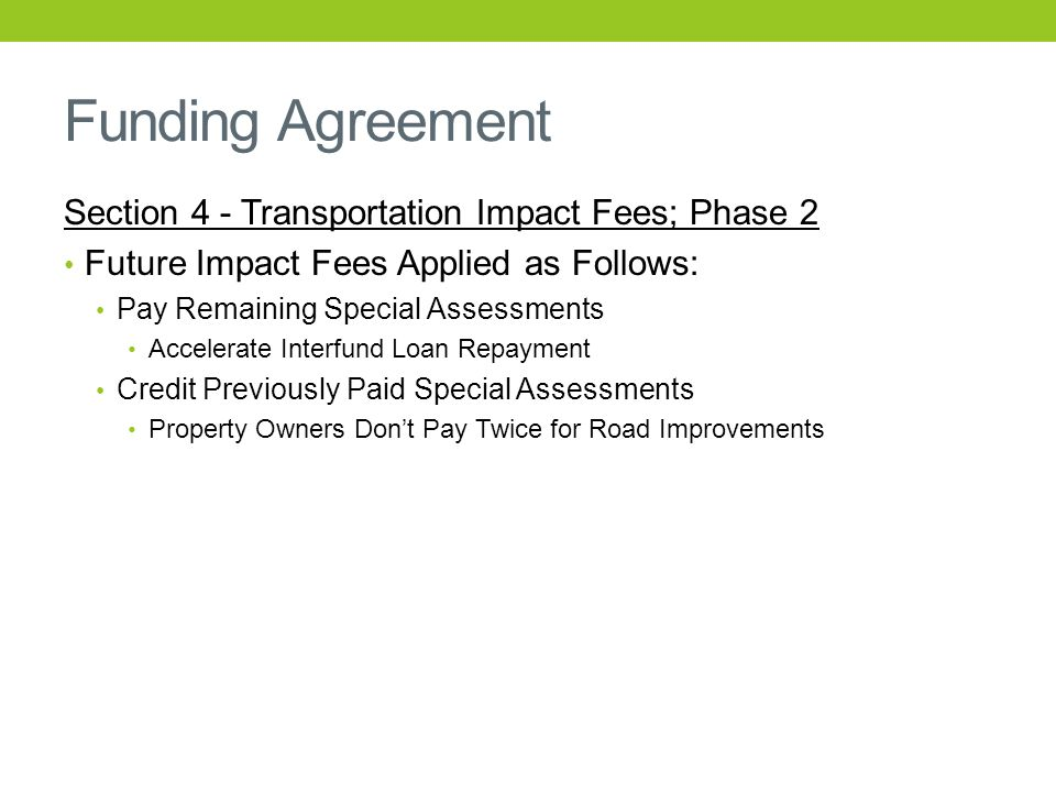 Funding Agreement Section 4 - Transportation Impact Fees; Phase 2 Future Impact Fees Applied as Follows: Pay Remaining Special Assessments Accelerate Interfund Loan Repayment Credit Previously Paid Special Assessments Property Owners Don't Pay Twice for Road Improvements